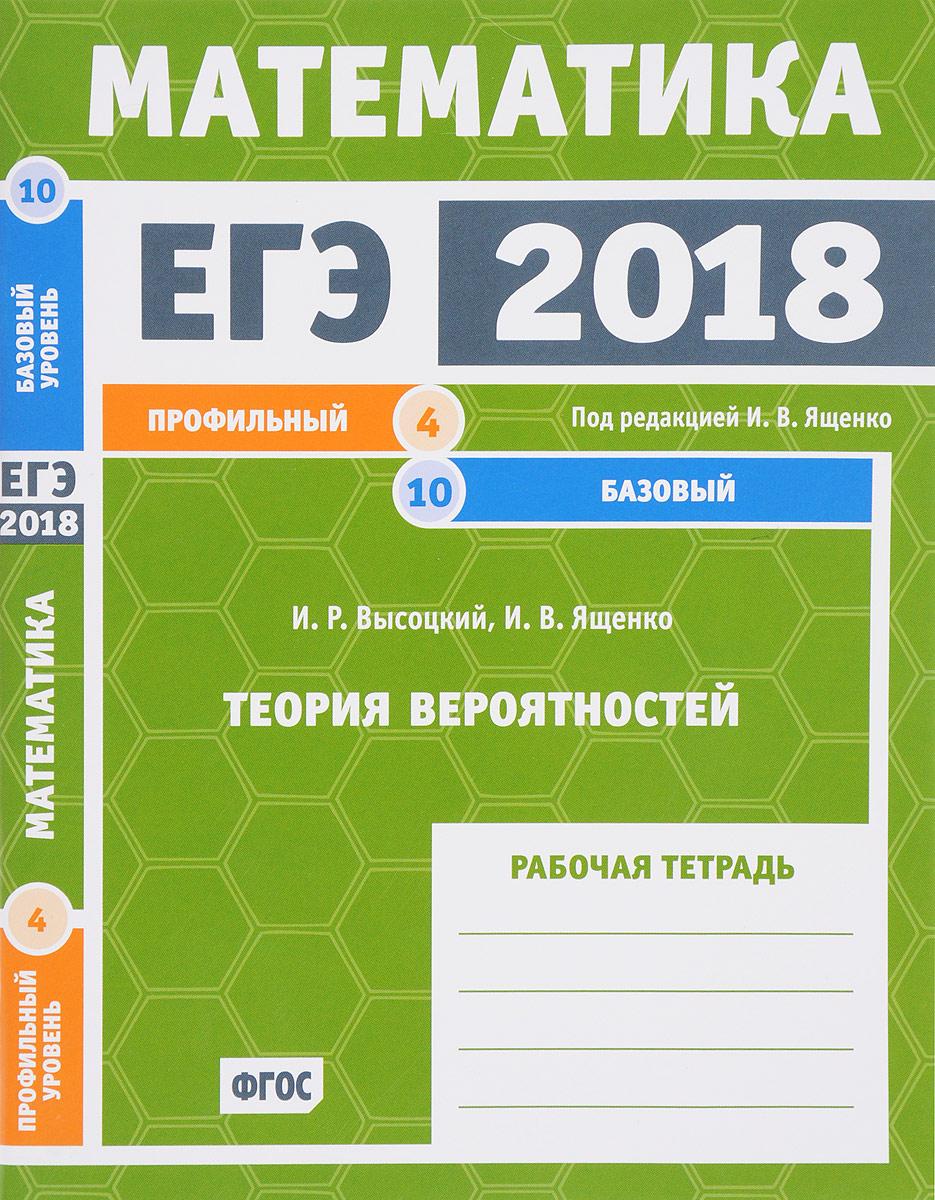 И. Р. Высоцкий, И. В. Ященко ЕГЭ 2018. Математика. Теория вероятностей. Задача 4 (профильный уровень). Задачи 10 (базовый уровень) Рабочая тетрадь