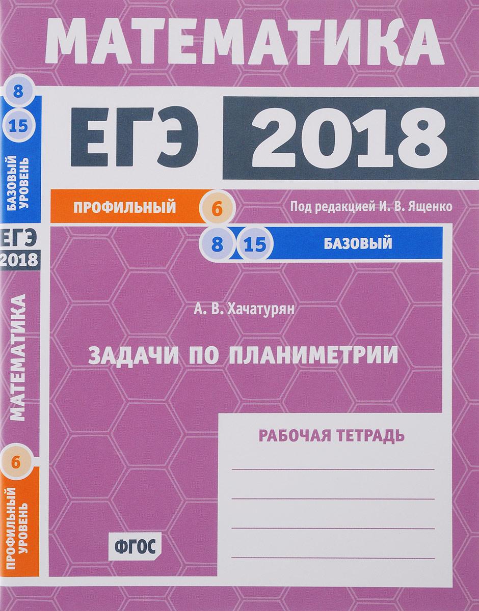 А. В. Хачатурян ЕГЭ 2018. Математика. Задачи по планиметрии. Задача 6 (профильный уровень). Задачи 8 и 15(базовый уровень). Рабочая тетрадь