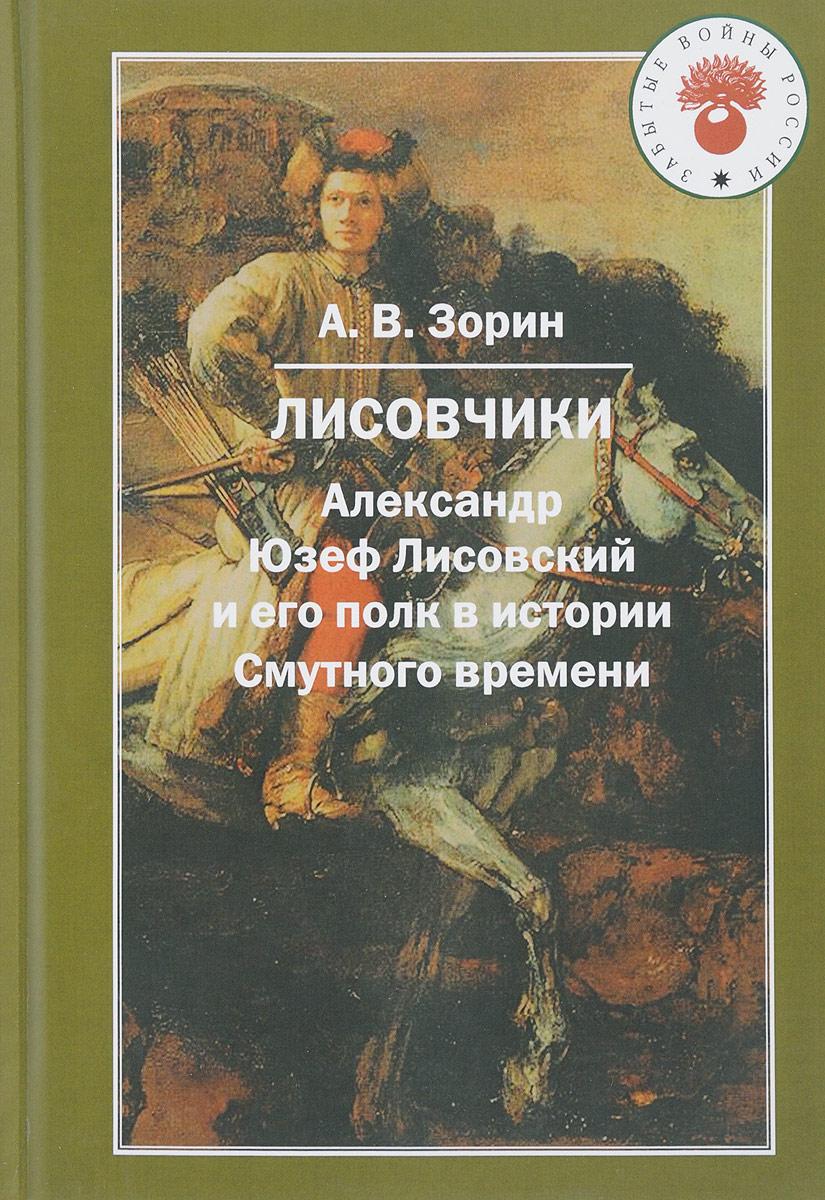 А. В. Зорин Лисовчики. Александр Юзеф Лисовский и его полк в истории Смутного времени