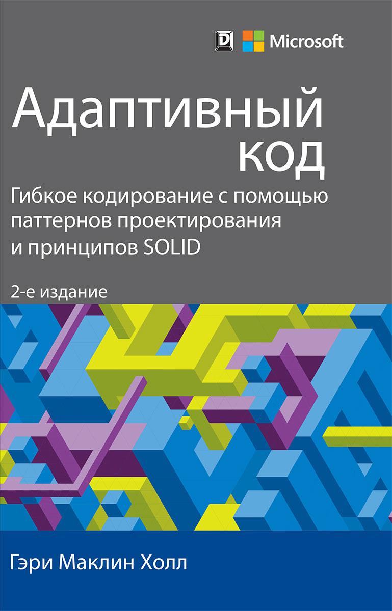 Гэри Маклин Холл Адаптивный код: гибкое кодирование с помощью паттернов проектирования и принципов SOLID