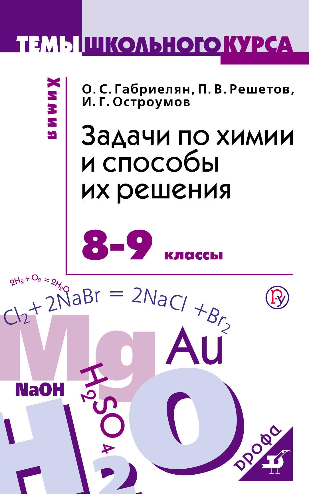 О. С. Габриелян, П. В. Решетов, И. Г. Остроумов Химия. 8-9 классы. Задачи по химии и способы их решения