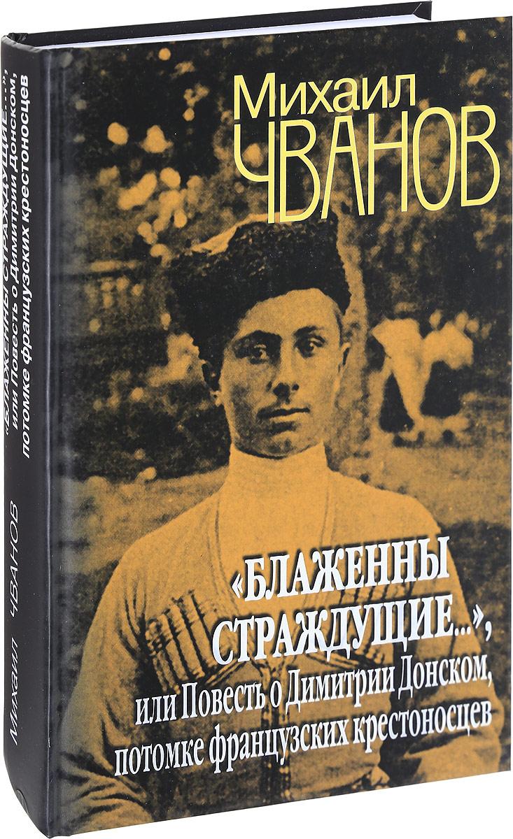 """Книга """"Блаженны страждущие..."""", или Повесть о Димитрии Донском, потомке французских крестоносцев. Михаил Чванов"""