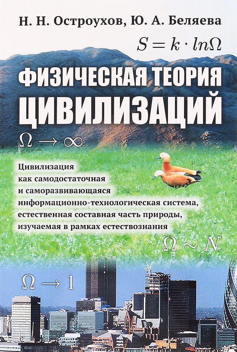 Н. Н. Остроухов, Ю. А. Беляева Физическая теория цивилизаций. Цивилизация как самодостаточная и саморазвивающаяся информационно-технологическая система, естественная составная часть природы, изучаемая в рамках естествознания