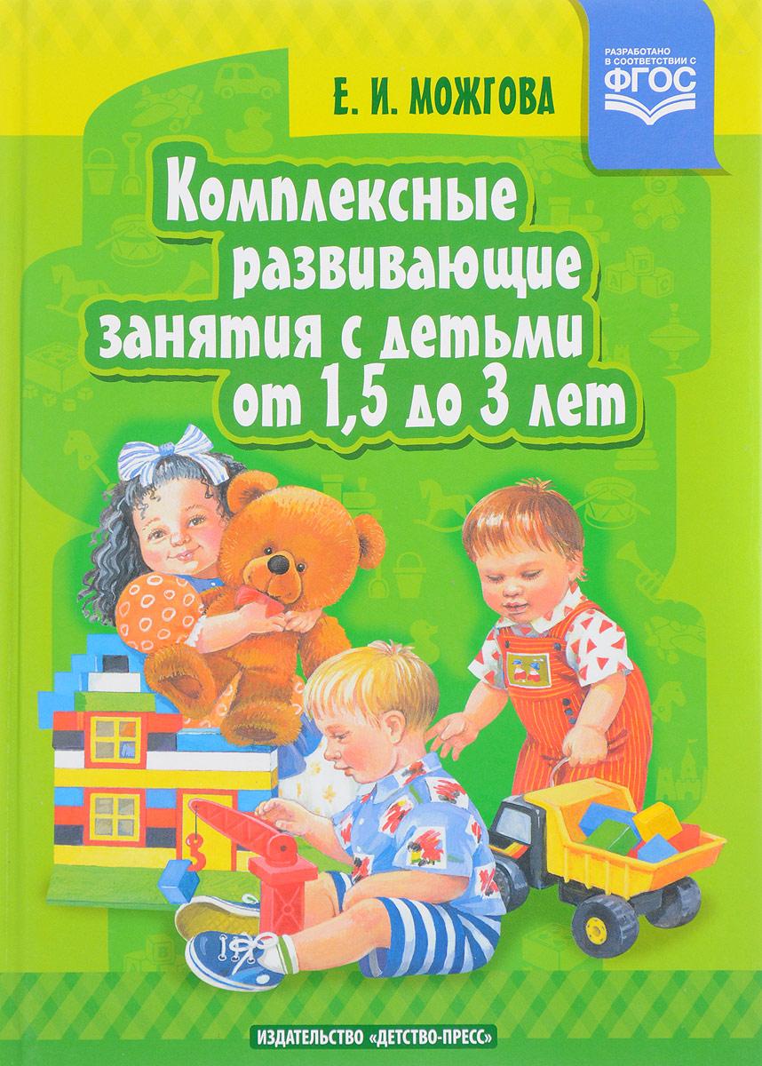 Е. И. Можгова Комплексные развивающие занятия с детьми от 1,5 до 3 лет