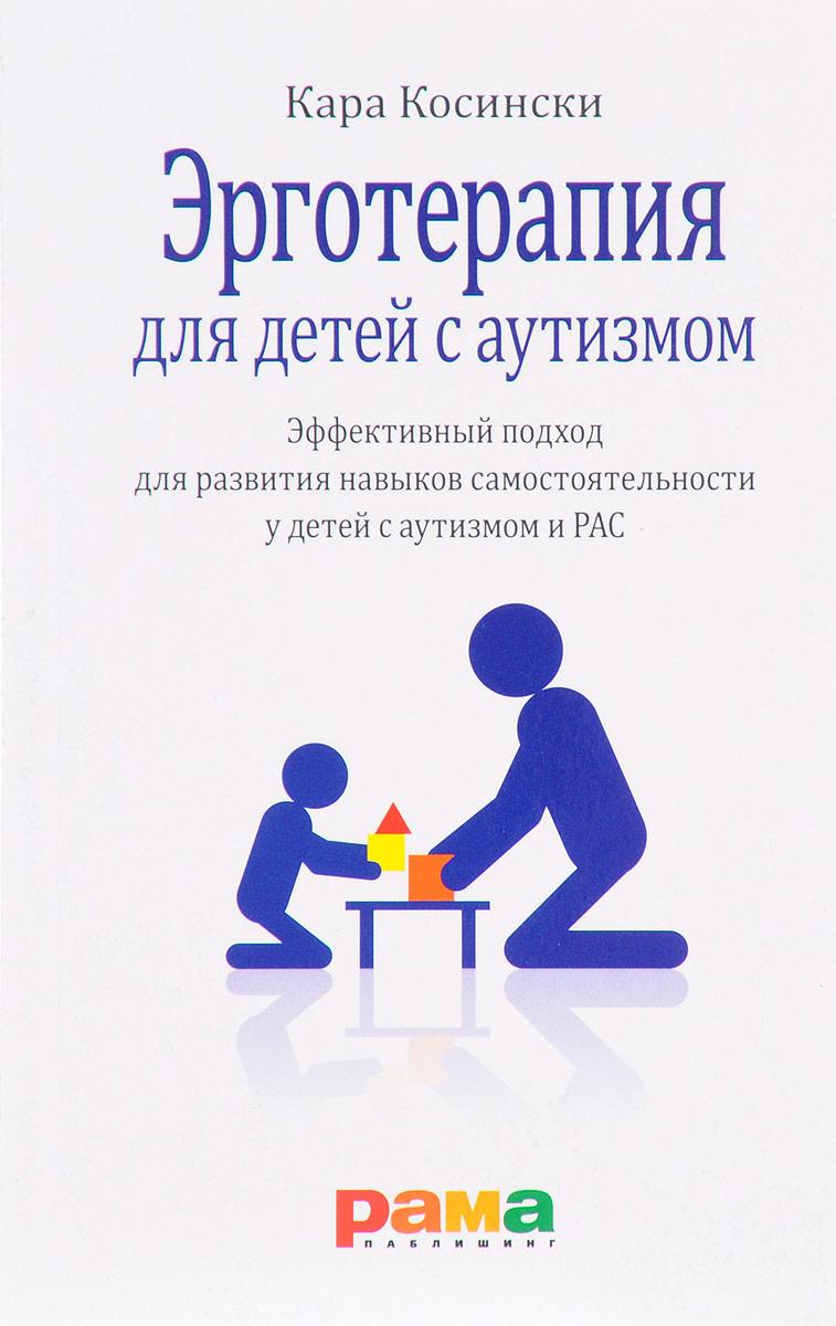 Кара Косински Эрготерапия для детей с аутизмом. Эффективный подход для развития навыков самостоятельности у детей с аутизмом и РАС