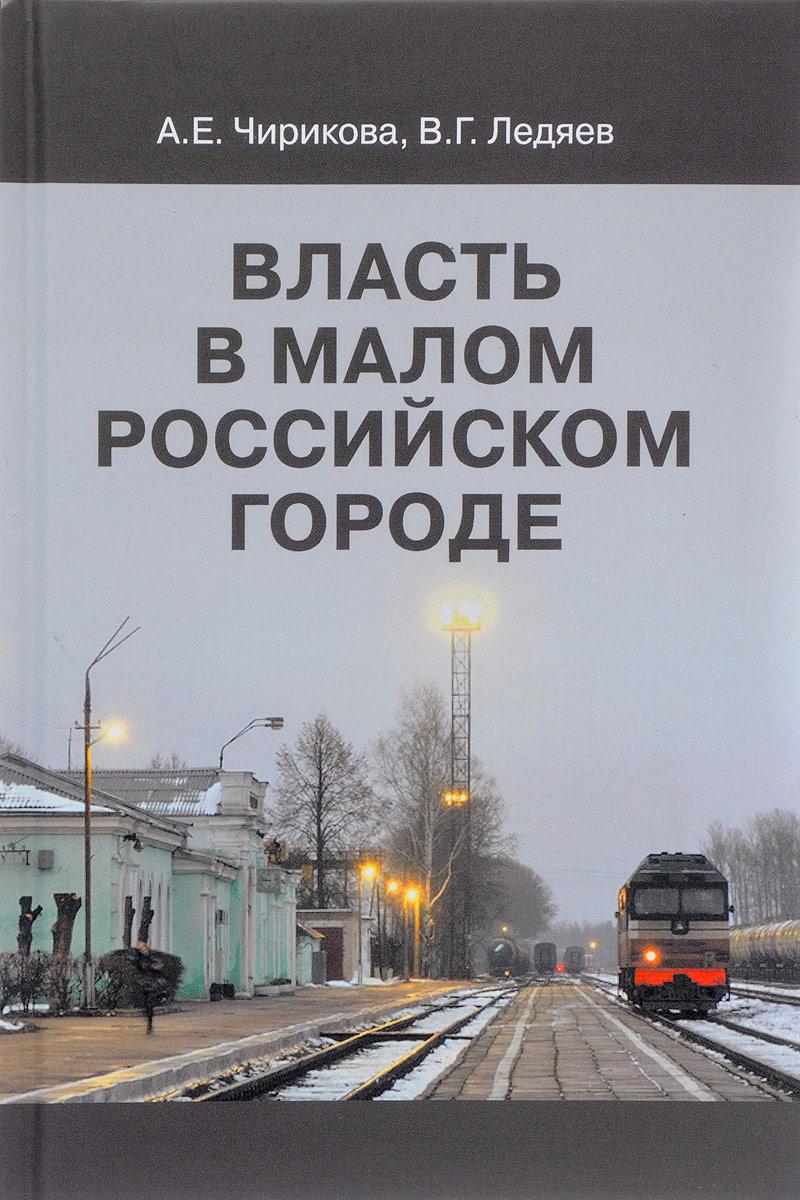 цена на А. Е. Чирикова, В. Г. Ледяев Власть в малом российском городе