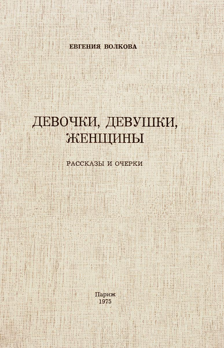 Евгения Волкова Девочки, девушки, женщины. Рассказы и очерки