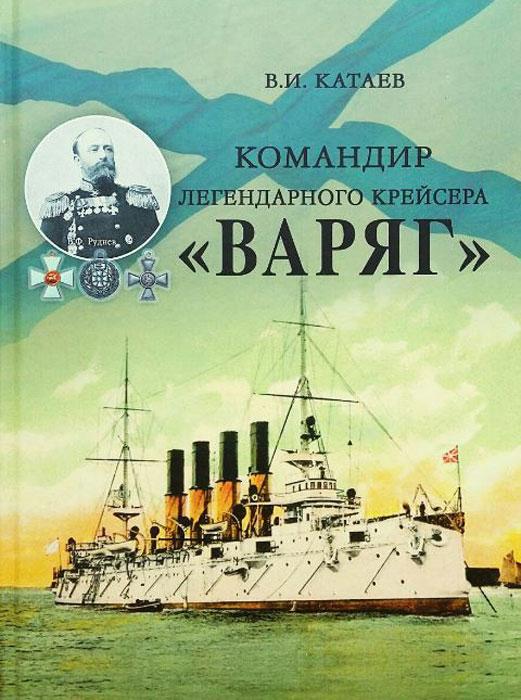 В. И. Катаев Командир легендарного крейсера Варяг чернов а одиссея крейсера варяг чемульпо владивосток