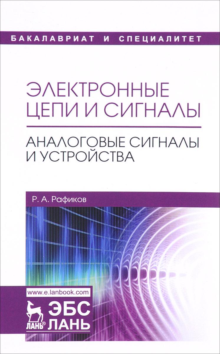 Р. А. Рафиков Электронные цепи и сигналы. Аналоговые сигналы и устройства. Учебное пособие