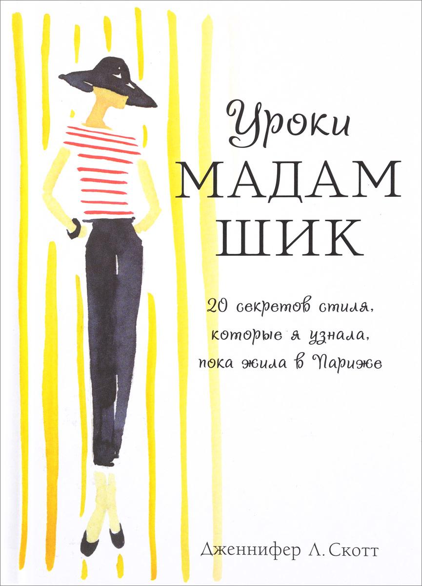 Дженифер Л. Скотт Уроки мадам Шик. 20 секретов стиля, которые я узнала, пока жила в Париже