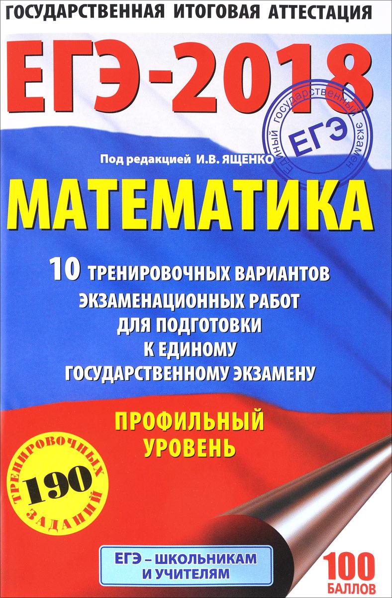 ЕГЭ-2018. Математика. 10 тренировочных вариантов экзаменационных работ для подготовки к единому государственному экзамену. Профильный уровень