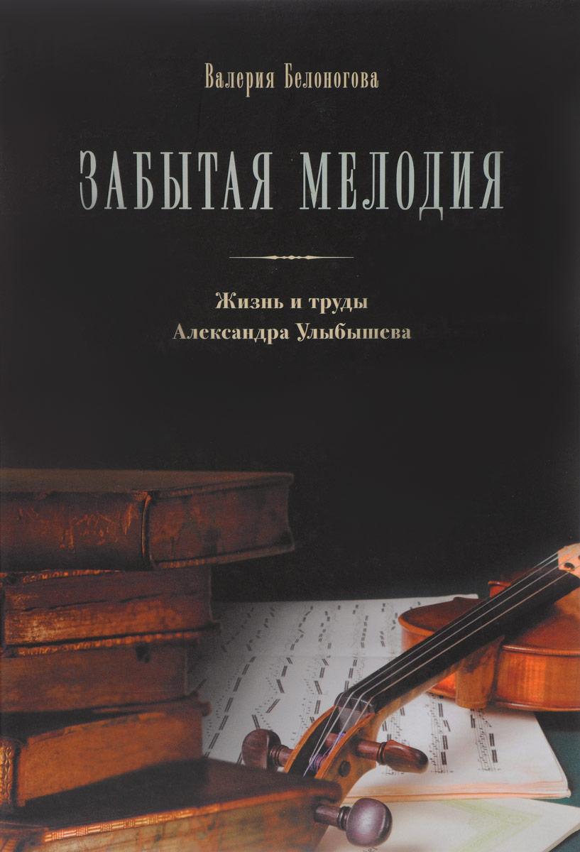 Валерия Белоногова Забытая мелодия. Жизнь и труды Александра Улыбышева