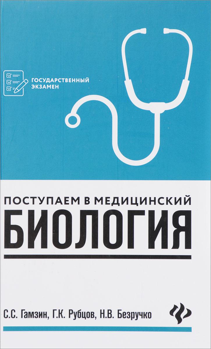 С. С. Гамзин, Г. К. Рубцов, Н. В. Безручко Биология. Поступаем в медицинский. Учебное пособие