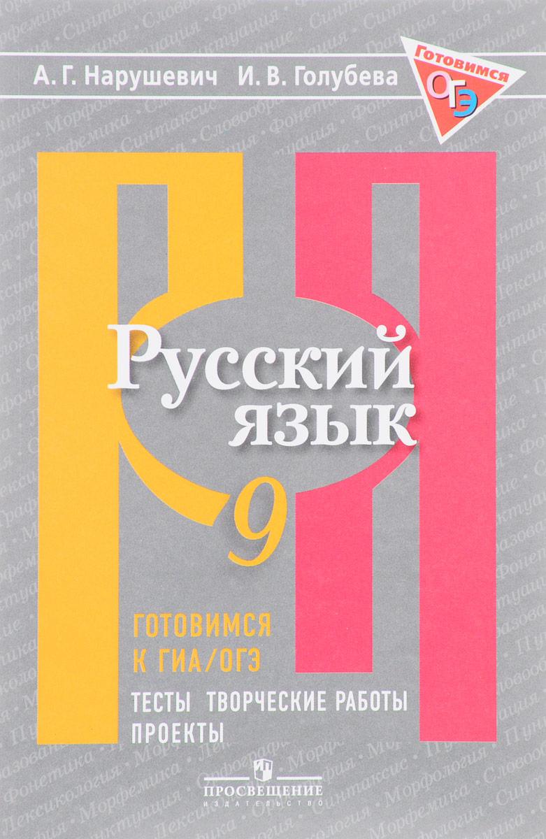 А. Г. Нарушевич, И. В. Голубева Русский язык. 9 класс. Готовимся к ГИА. Тесты, творческие работы, проекты
