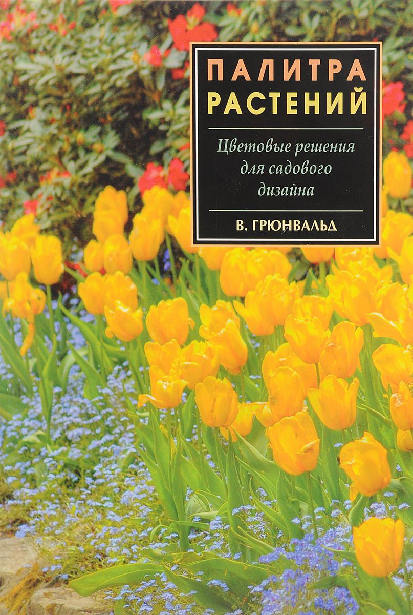 В. Грюнвальд Палитра растений. Цветовые решения для садового дизайна в грюнвальд палитра растений цветовые решения для садового дизайна