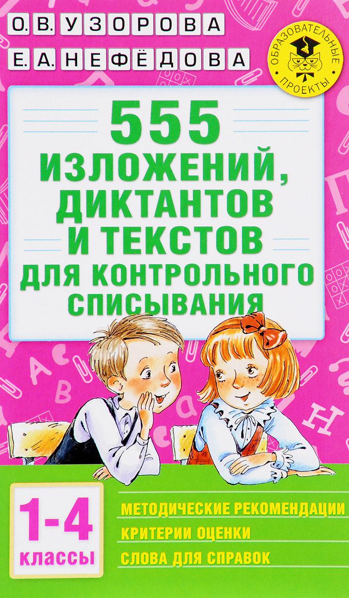 О. В. Узорова, Е. А. Нефёдова 555 изложений, диктантов и текстов для контрольного списывания. 1-4 классы