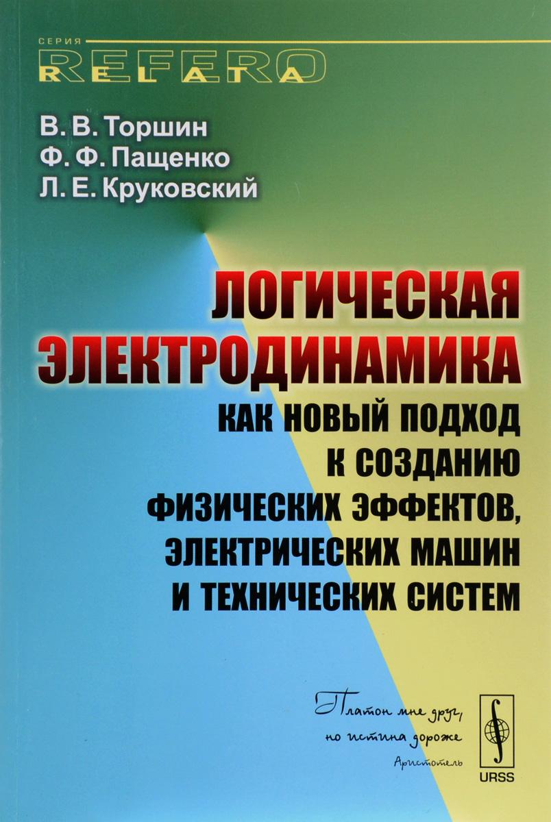 В. В. Торшин, Ф. Ф. Пащенко, Л. Е. Круковский Логическая электродинамика как новый подход к созданию физических эффектов, электрических машин и технических систем