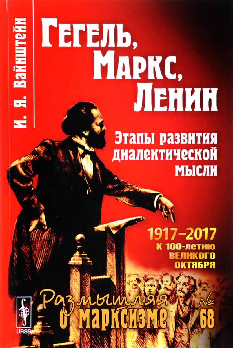 И. Я. Вайнштейн Гегель, Маркс, Ленин. Этапы развития диалектической мысли