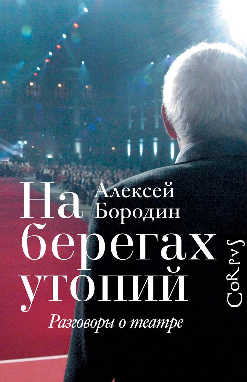 Алексей Бородин На берегах утопий. Разговоры о театре