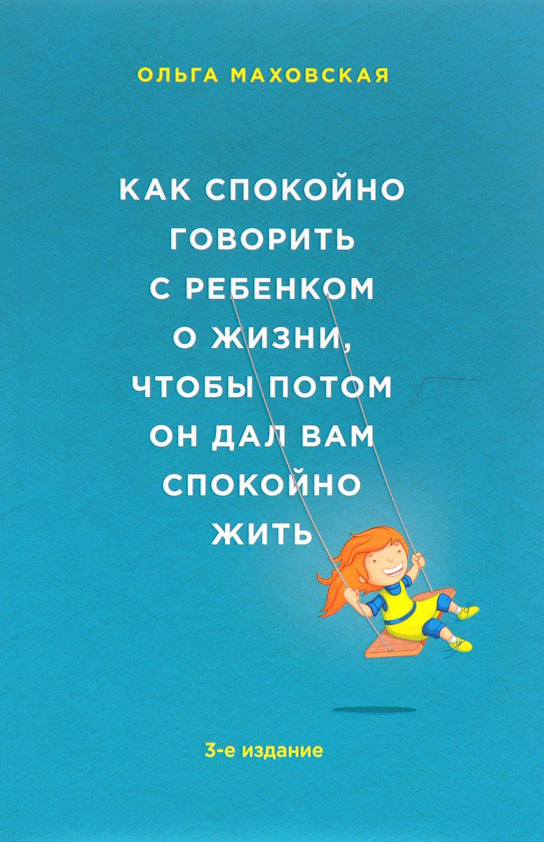 Ольга Маховская Как спокойно говорить с ребенком о жизни, чтобы потом он дал вам спокойно жить