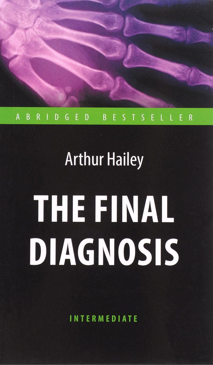 Arthur Hailey The Final Diagnosis / Окончательный диагноз arthur hailey hotel