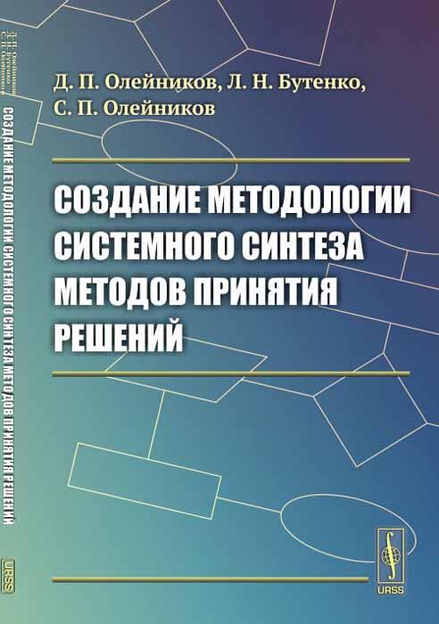 Д. П. Олейников, Л. Н. Бутенко, С. П. Олейников Создание методологии системного синтеза методов принятия решений