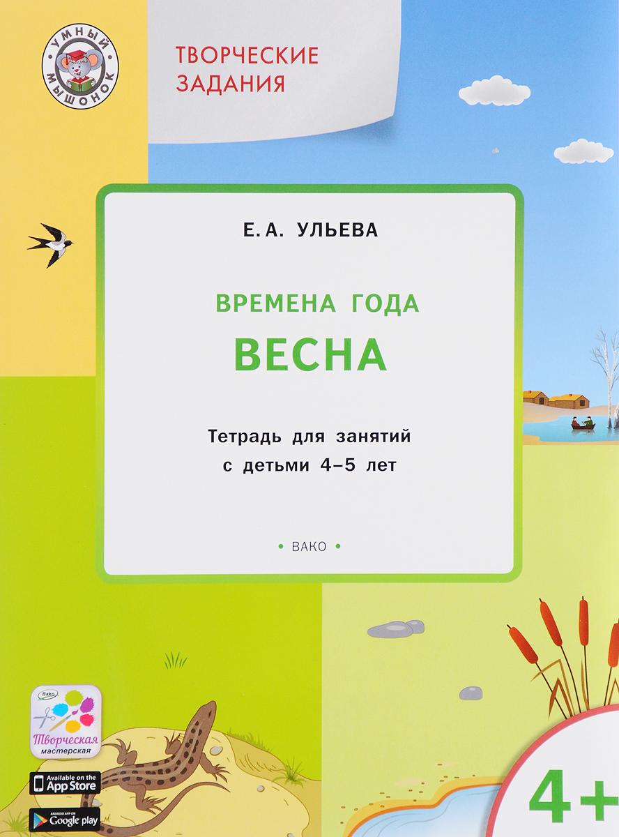 Е. А. Ульева Творческие занятия. Времена года. Весна. Тетрадь для занятий с детьми 4-5 лет