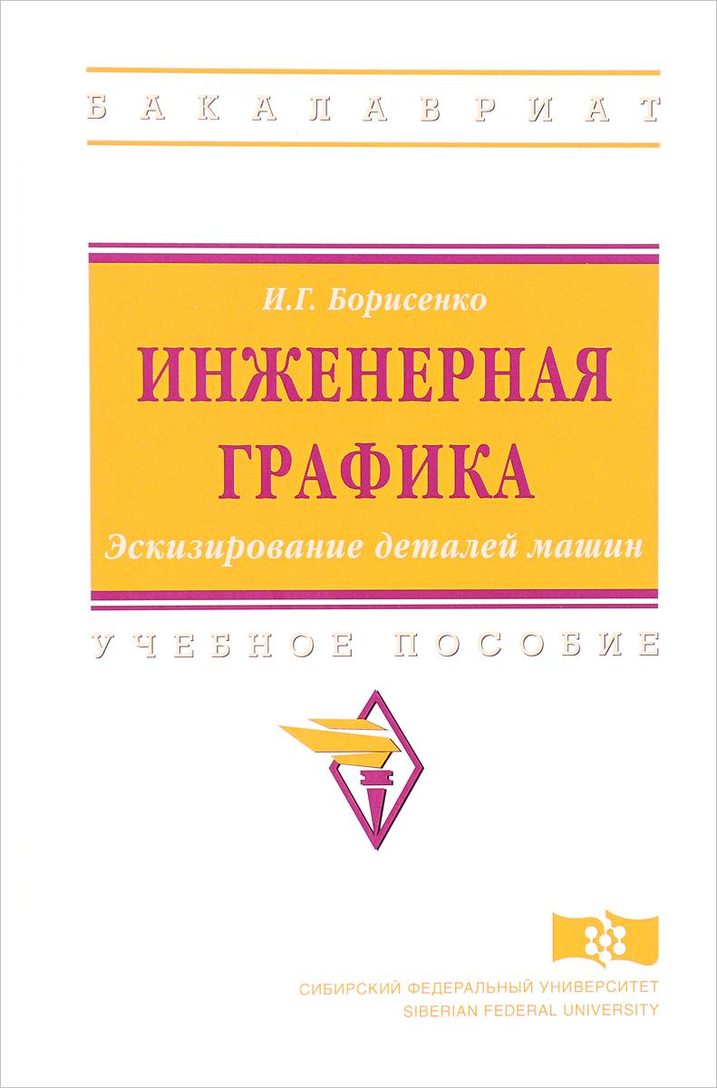 И. Г. Борисенко Инженерная графика. Эскизирование деталей машин. Учебное пособие