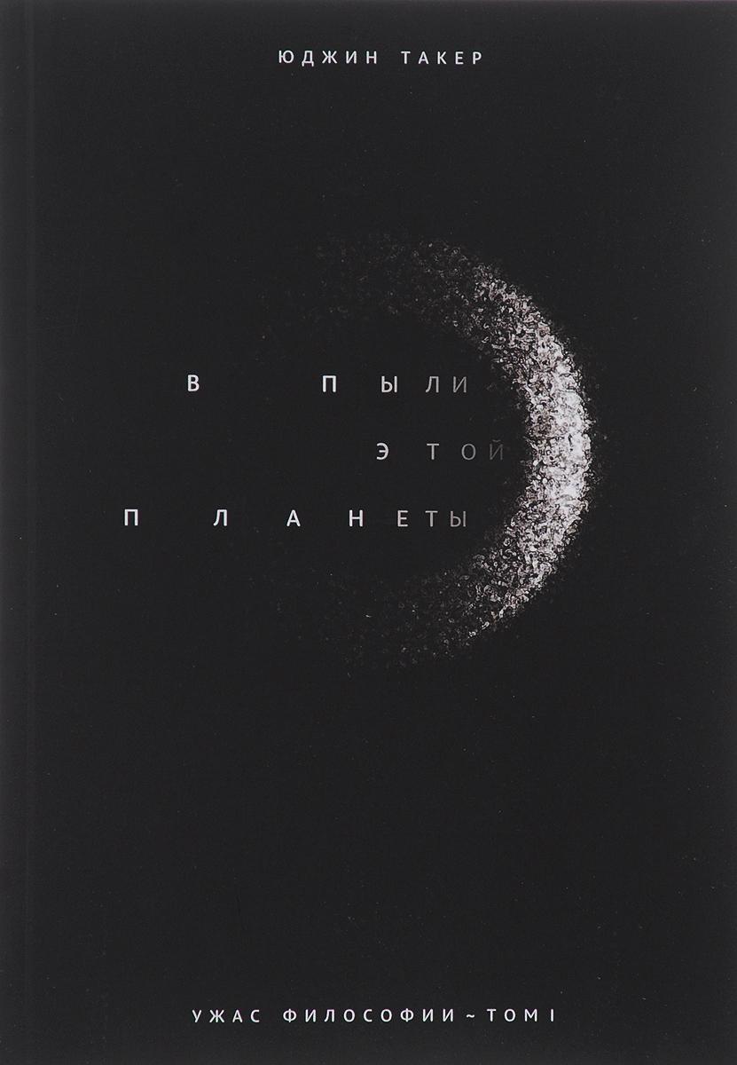 Юджин Такер Ужас философии. Том 1. В пыли этой планеты