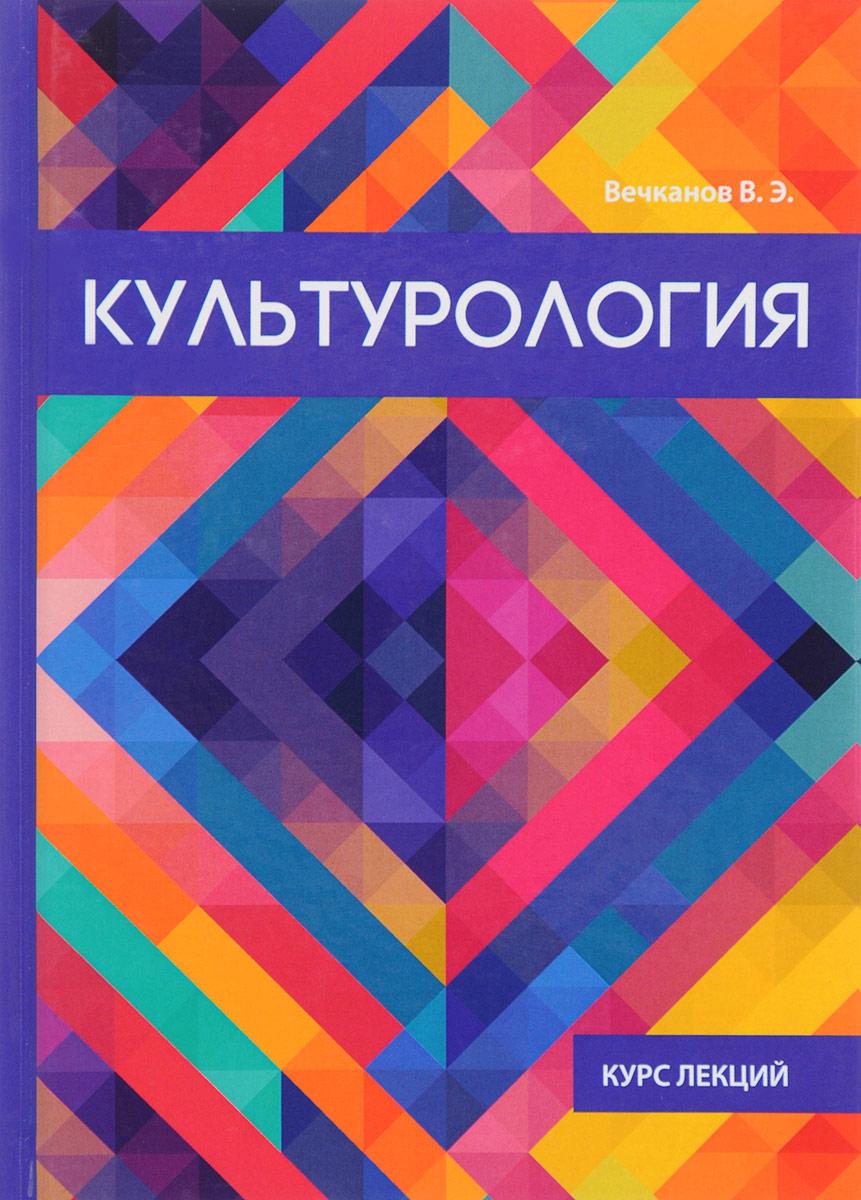 Фото - В. Э. Вечканов Культурология. Курс лекций солонин ю целостность гуманитарного знания