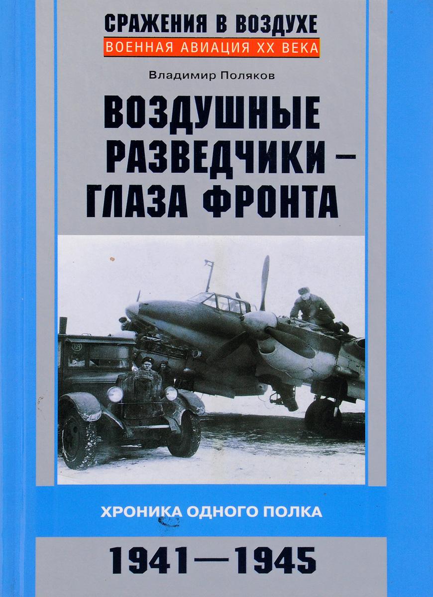 Поляков В. Воздушные разведчики – глаза фронта. Хроника одного полка. 1941–1945