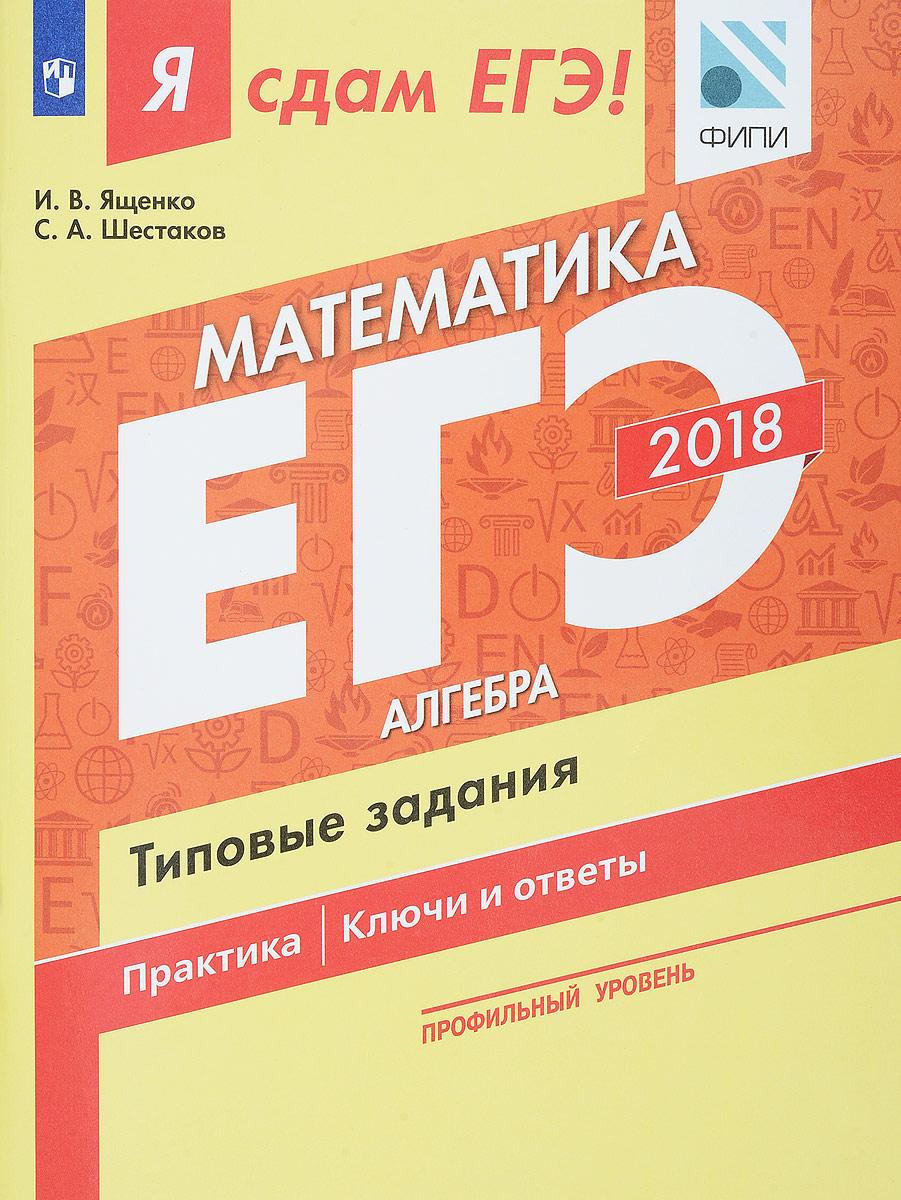 И. В. Ященко, С. А. Шестаков ЕГЭ 2018. Математика. Типовые задания. Профильный уровень. В 3 частях. Часть 1. Алгебра