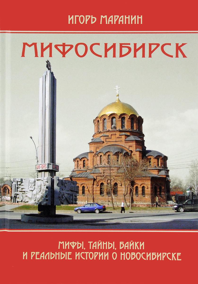 Игорь Маранин Мифосибирск. Мифы, тайны, байки и реальные истории о Новосибирске