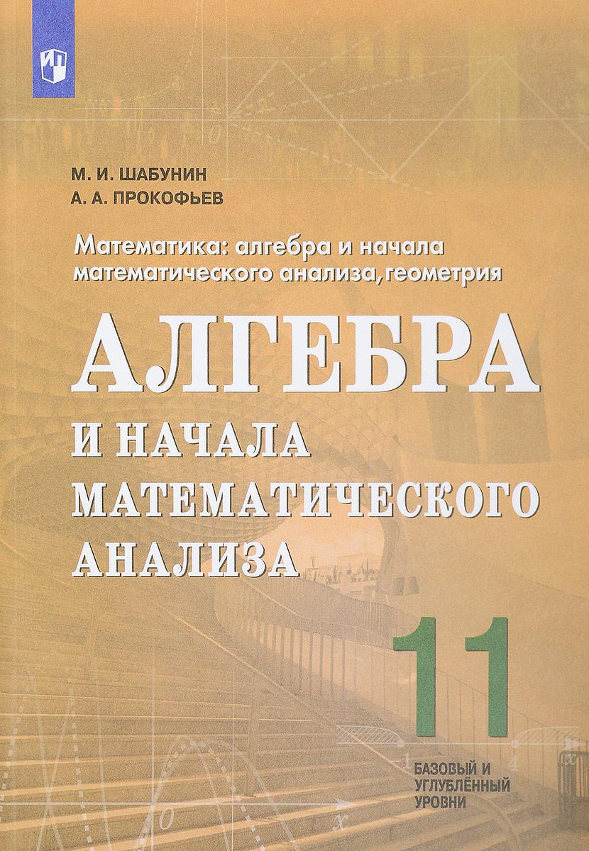 М. И. Шабунин, А. А. Прокофьев Алгебра и начала математического анализа. 11 класс. Базовый и углубленный уровни. Учебное пособие