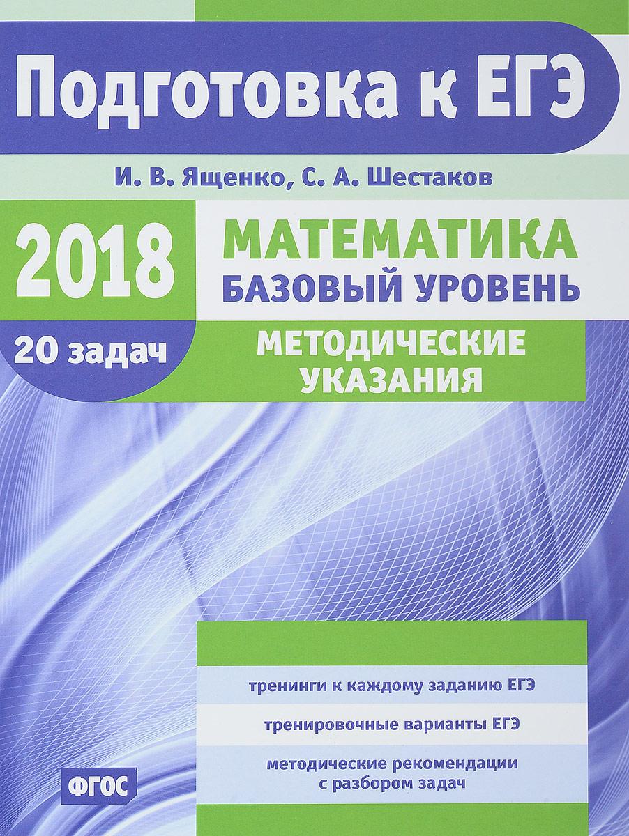 И. В. Ященко, С. А. Шестаков ЕГЭ-2018. Математика. Базовый уровень. Методические указания