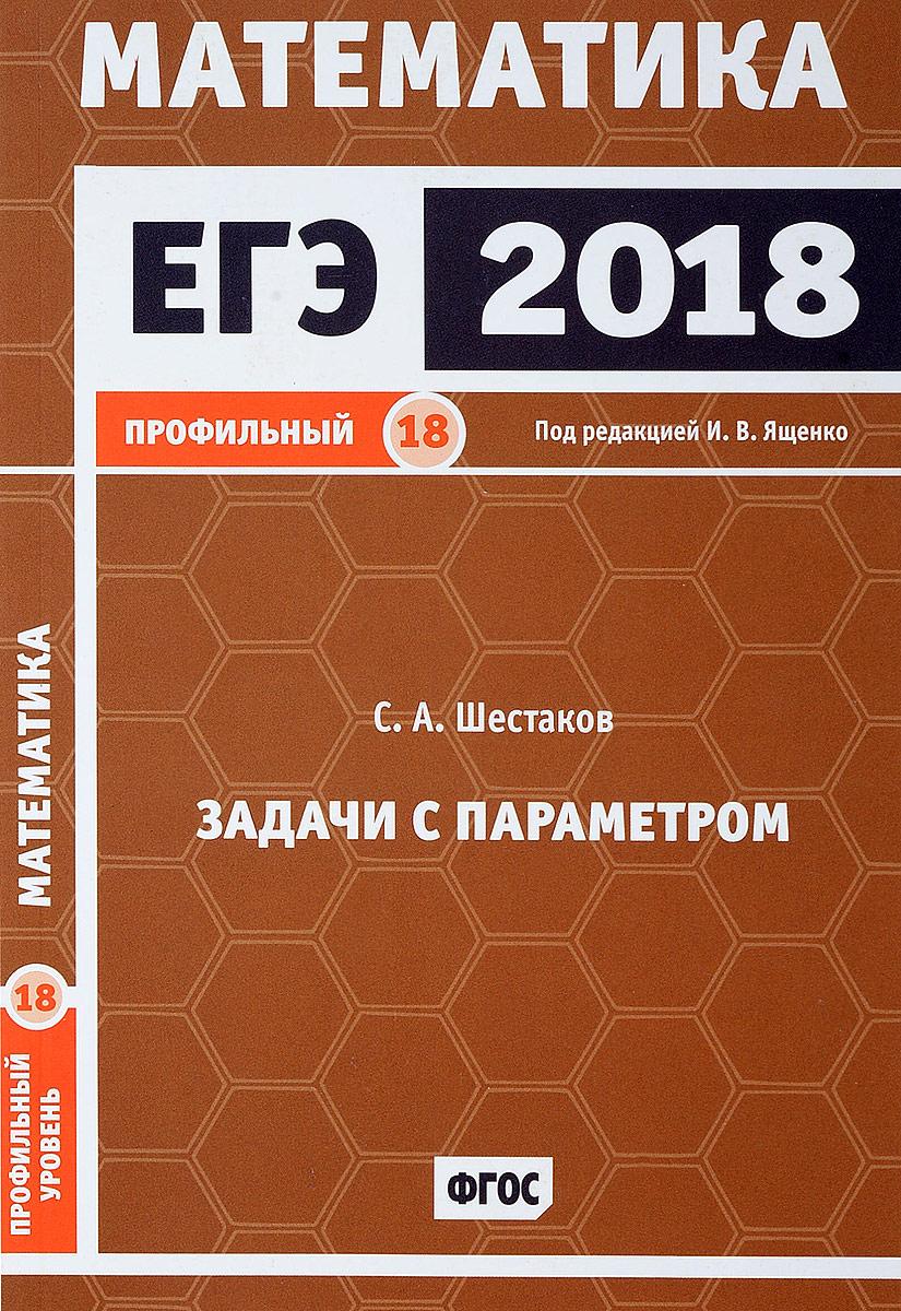 С. А. Шестаков ЕГЭ 2018. Математика. Профильный уровень. Задачи с параметром. Задача 18