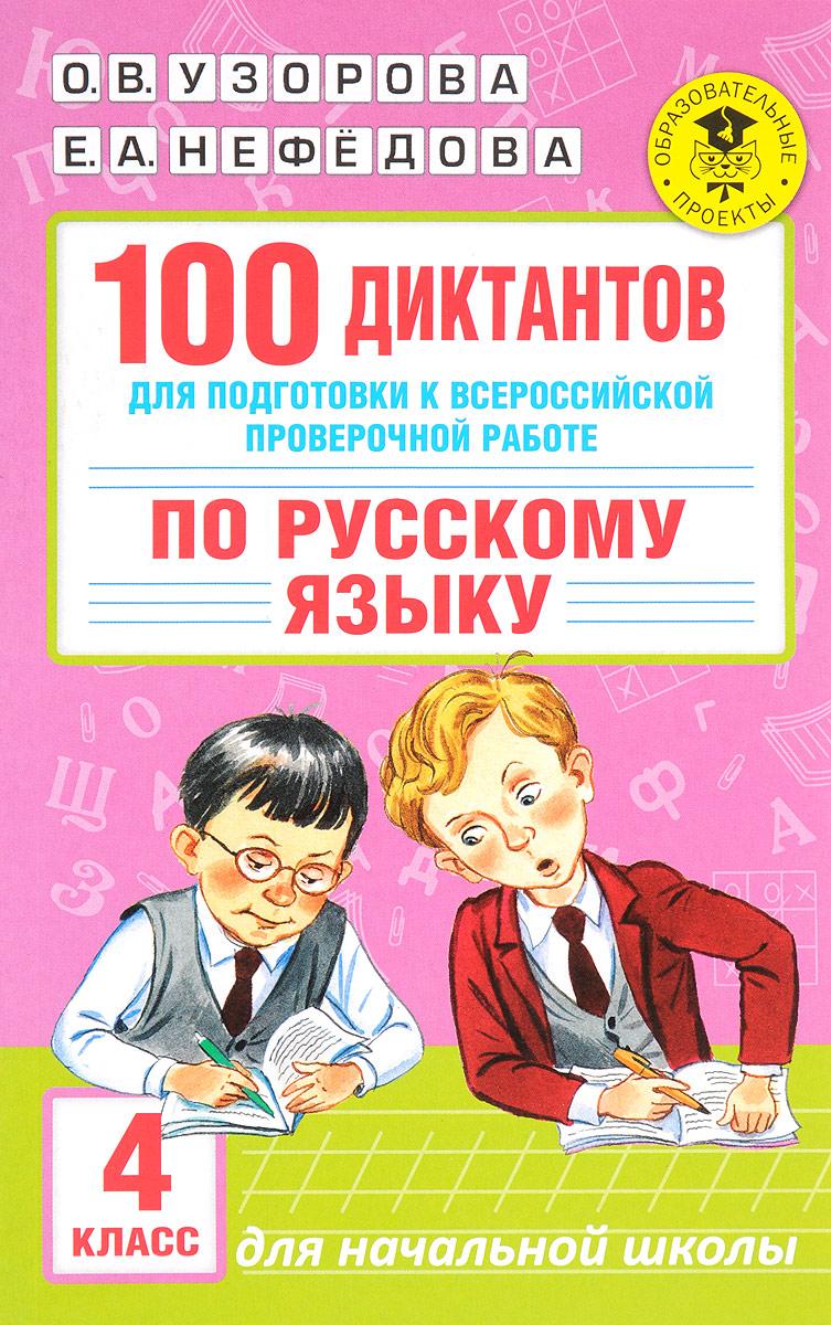 О. В. Узорова, Е. А. Нефёдова 100 диктантов для подготовки к Всероссийской проверочной работе по русскому языку. 4 класс