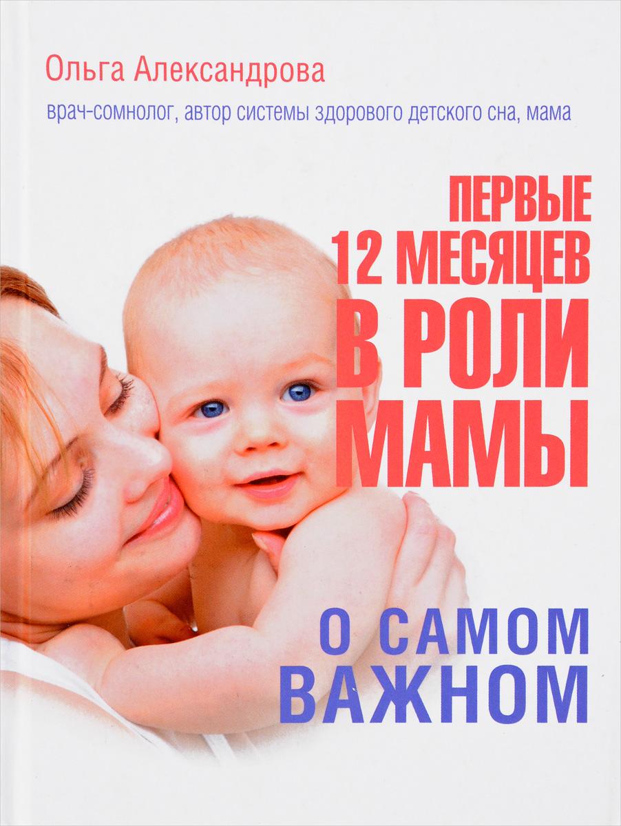 Ольга Александрова Первые 12 месяцев в роли мамы. О самом важном