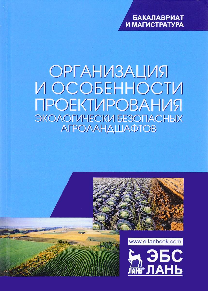 Организация и особенности проектирования экологически безопасных агроландшафтов. Учебное пособие