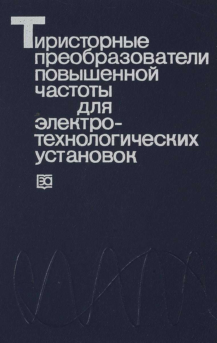Беркович Е.И., Ивенский Г.В., Иоффе Ю.С. Тиристорные преобразователи повышенной частоты для электротехнологических установок