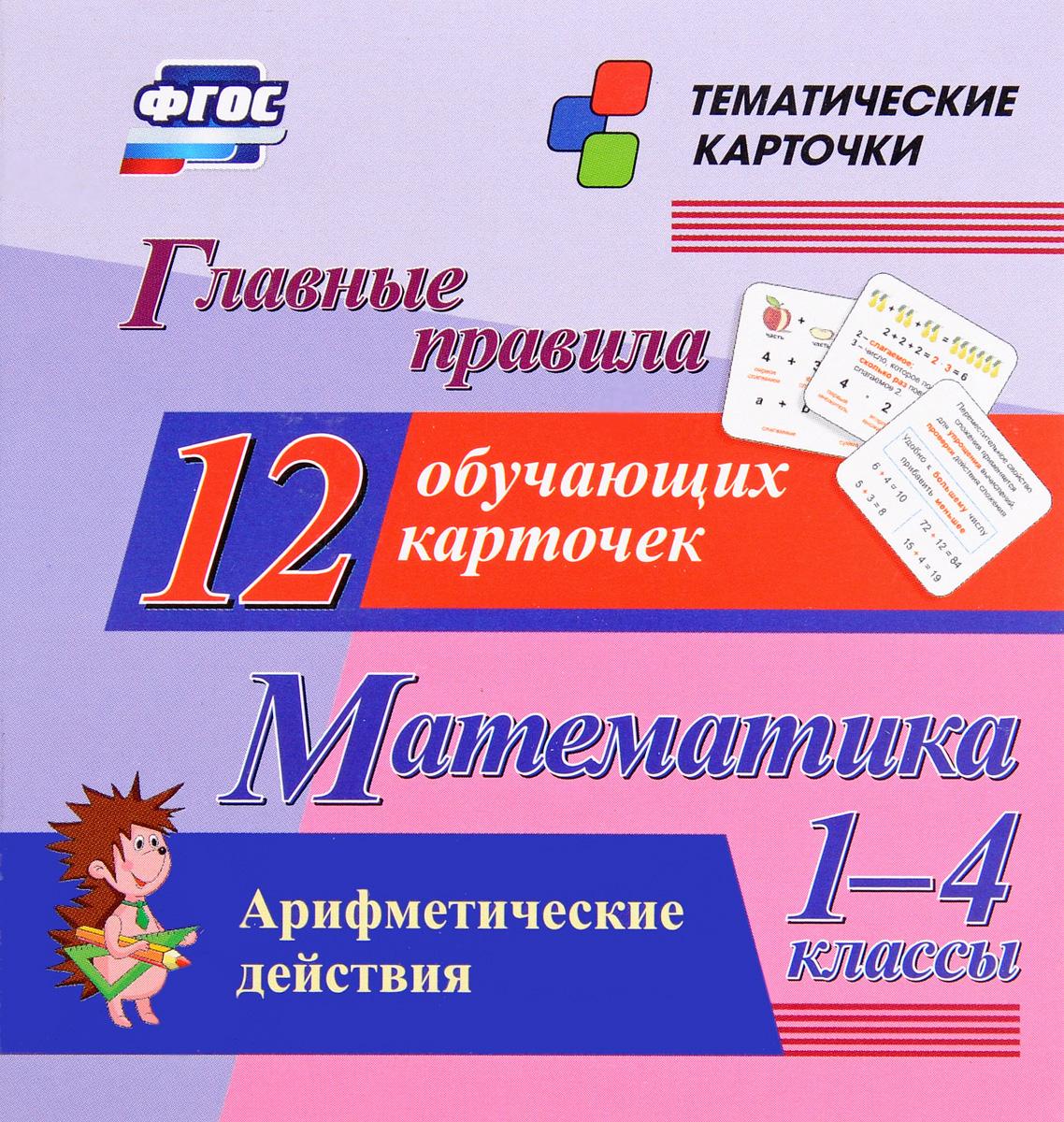 Математика. 1-4 классы. Главные правила. Арифметические действия (набор из 12 обучающих карточек) правила по математике в таблицах 1 4 классы набор из 28 карточек