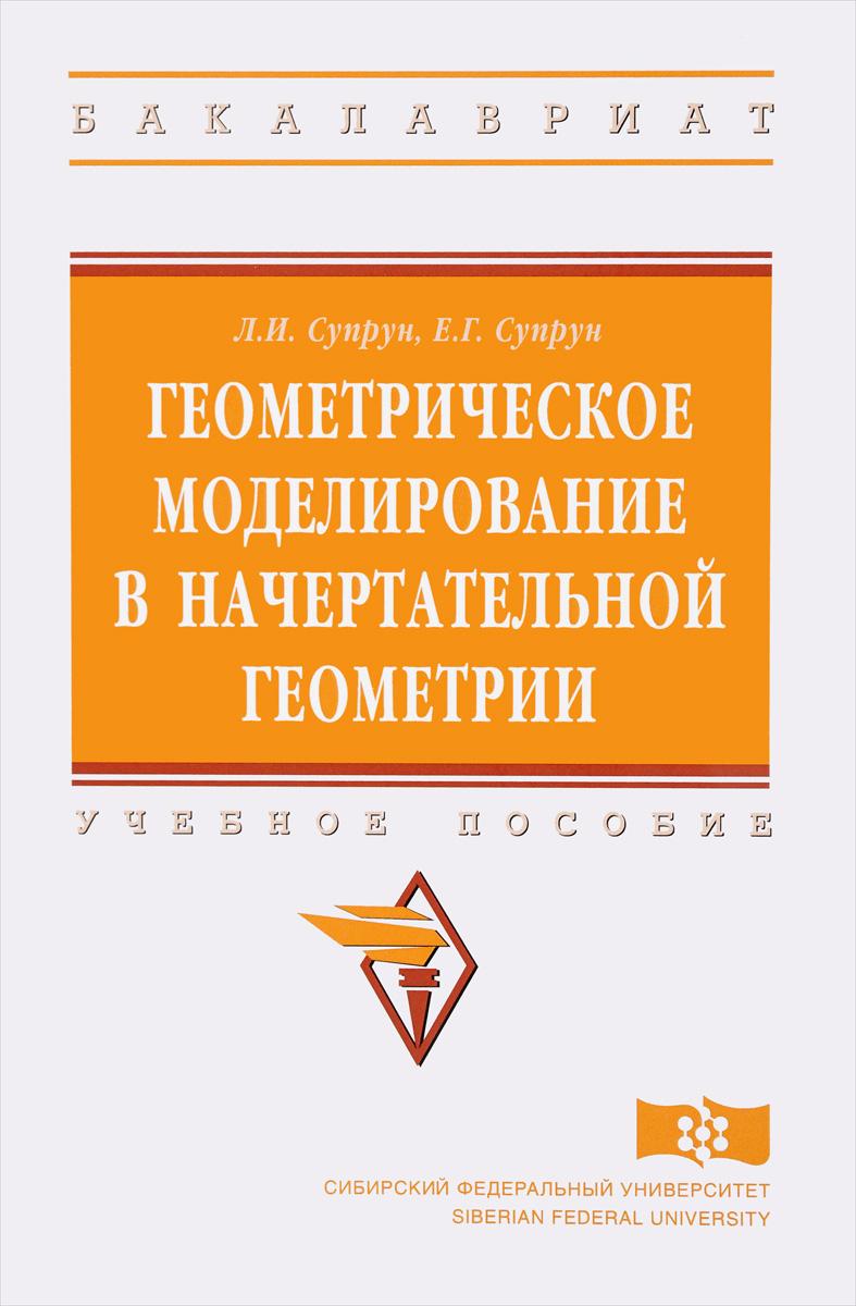 Л. И. Супрун, Е. Г. Супрун Геометрическое моделирование в начертательной геометрии. Учебное пособие