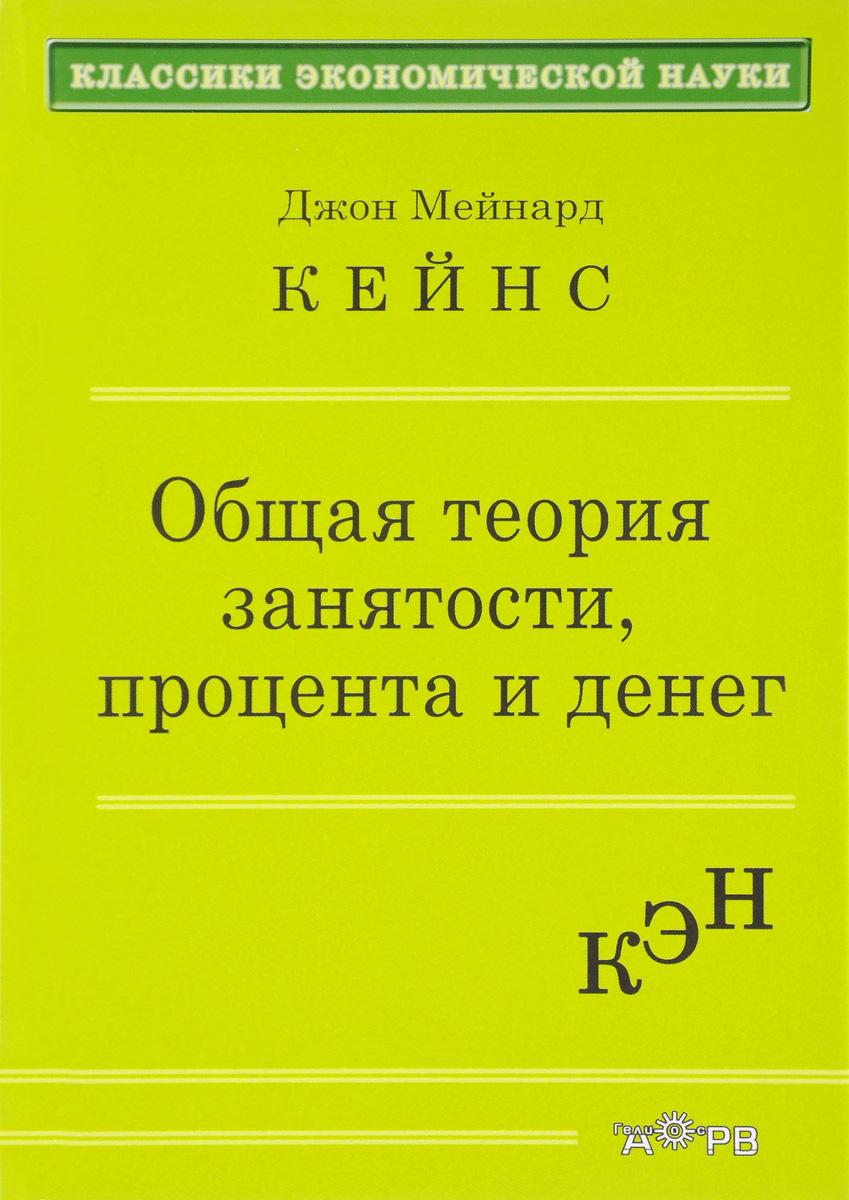 Джон Мейнард Кейнс Общая теория занятости процента и денег