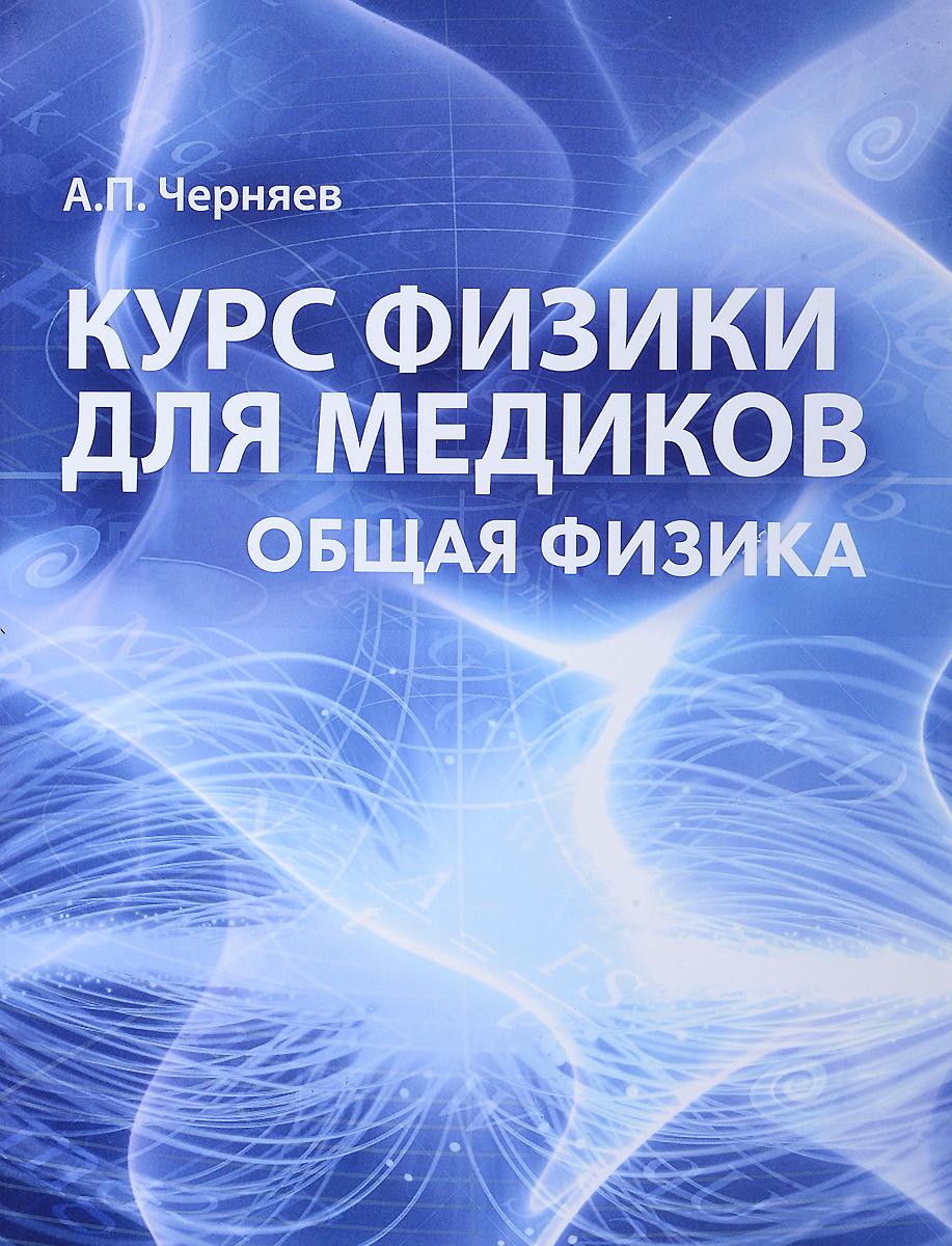 А. П. Черняев Общая физика. Курс физики для медиков. Учебное пособие