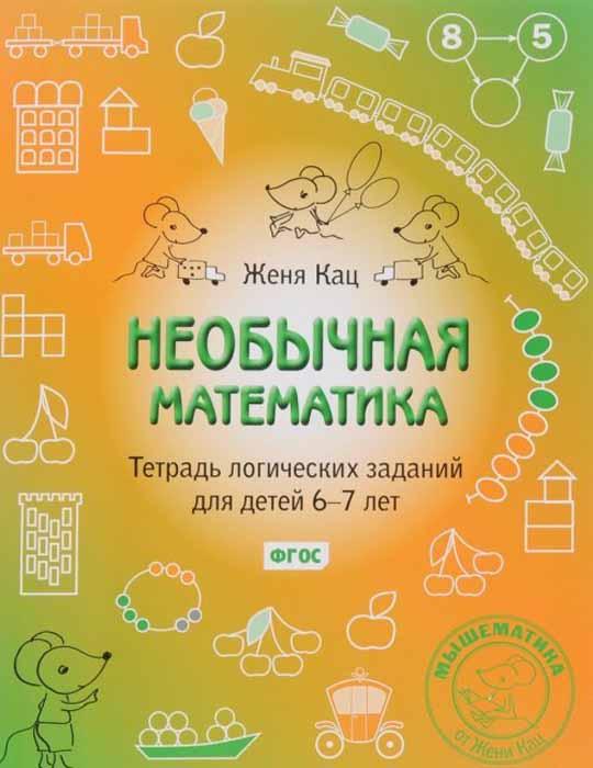 Женя Кац Необычная математика. Тетрадь логических заданий для детей 6-7 лет женя кац необычная математика тетрадь логических заданий для детей 5 6 лет