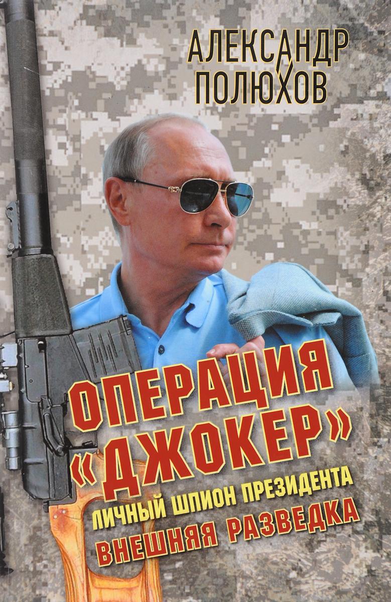 """Операция """"Джокер"""". Личный шпион Президента. Александр Полюхов"""