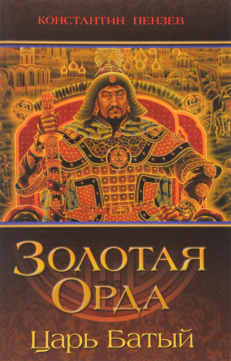 Константин Пензев Золотая Орда. Царь Батый