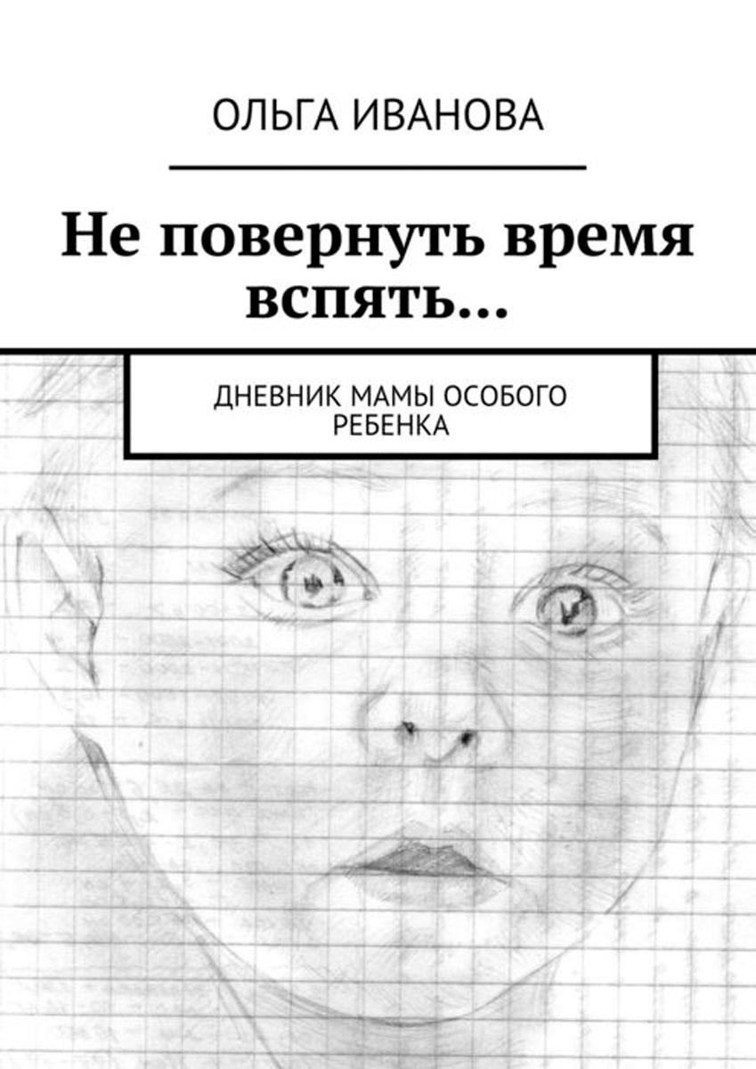 Не повернуть время вспять.... Дневник мамы особого ребенка