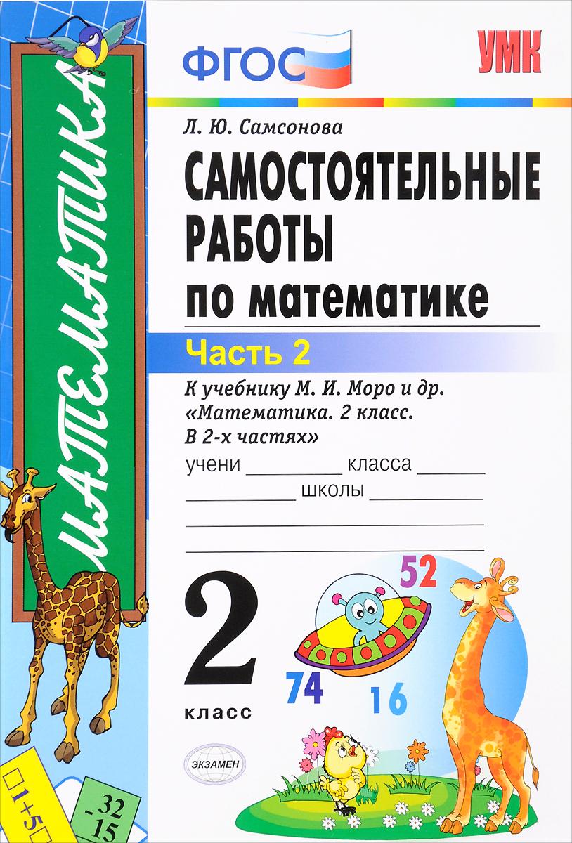Л. Ю. Самсонова Самостоятельные работы по математике. 2 класс. В 2 частях. Часть 2. К учебнику М. И. Моро л ю самсонова математика 4 класс самостоятельные работы в 2 частях часть 1 к учебнику м и моро и др