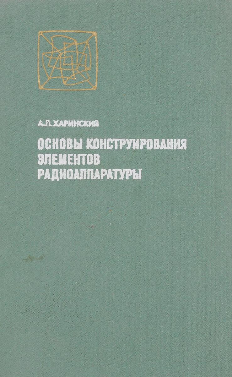 А.Л. Харинский Основы конструирования элементов радиоаппаратуры